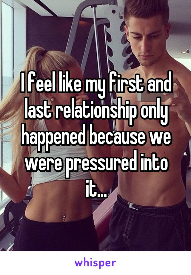 I feel like my first and last relationship only happened because we were pressured into it...