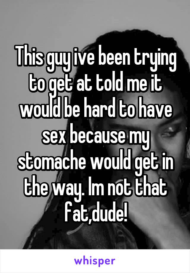 This guy ive been trying to get at told me it would be hard to have sex because my stomache would get in the way. Im not that fat,dude!