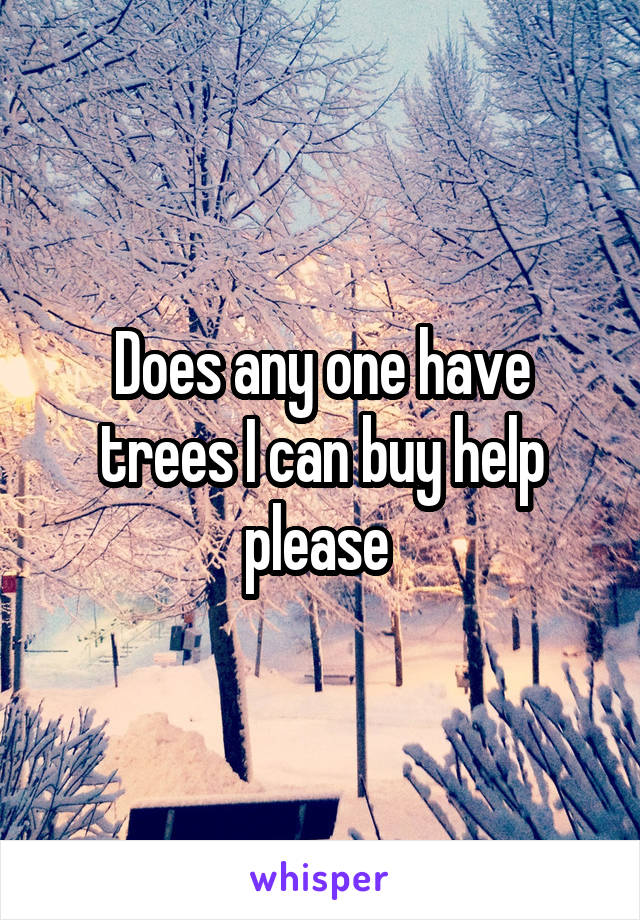 Does any one have trees I can buy help please