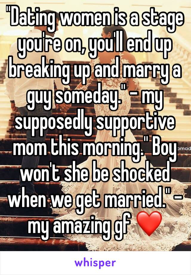 """""""Dating women is a stage you're on, you'll end up breaking up and marry a guy someday."""" - my supposedly supportive mom this morning."""" Boy won't she be shocked when we get married."""" - my amazing gf ❤"""