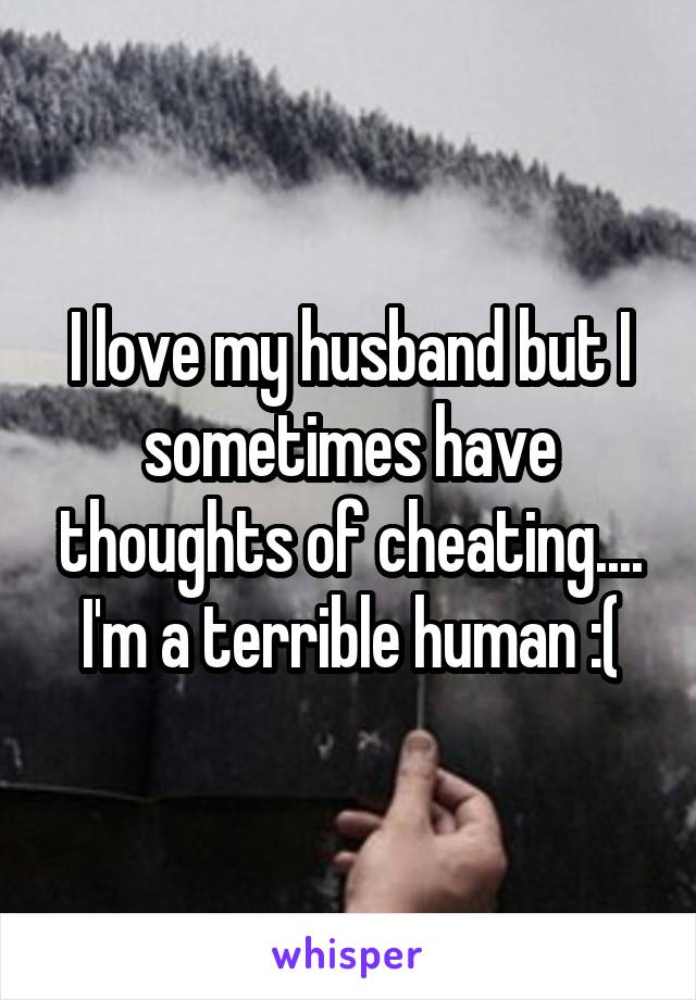 I love my husband but I sometimes have thoughts of cheating.... I'm a terrible human :(