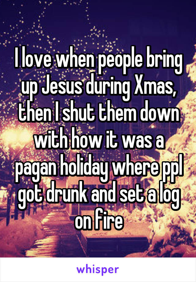 I love when people bring up Jesus during Xmas, then I shut them down with how it was a pagan holiday where ppl got drunk and set a log on fire