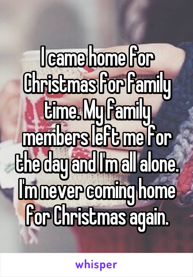 I came home for Christmas for family time. My family members left me for the day and I'm all alone. I'm never coming home for Christmas again.