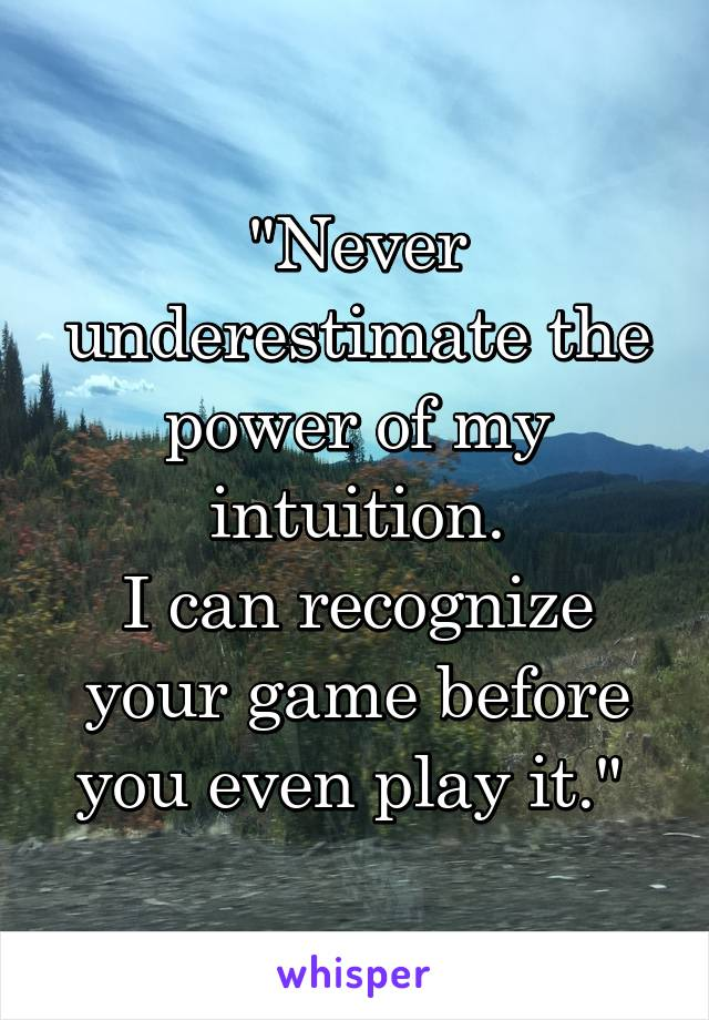 """Never underestimate the power of my intuition. I can recognize your game before you even play it."""