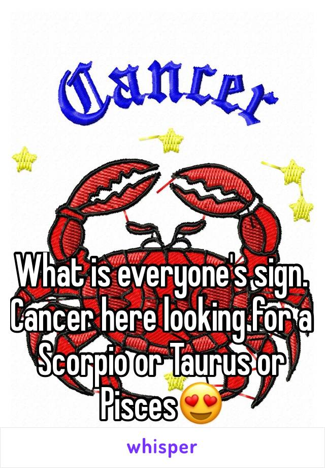What is everyone's sign. Cancer here looking for a Scorpio or Taurus or Pisces😍