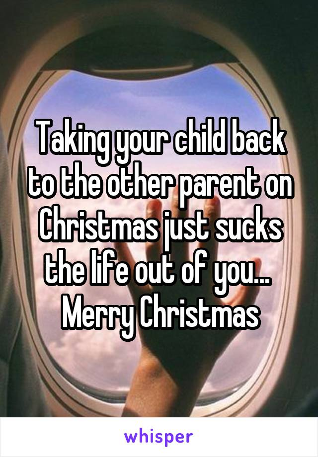 Taking your child back to the other parent on Christmas just sucks the life out of you...  Merry Christmas