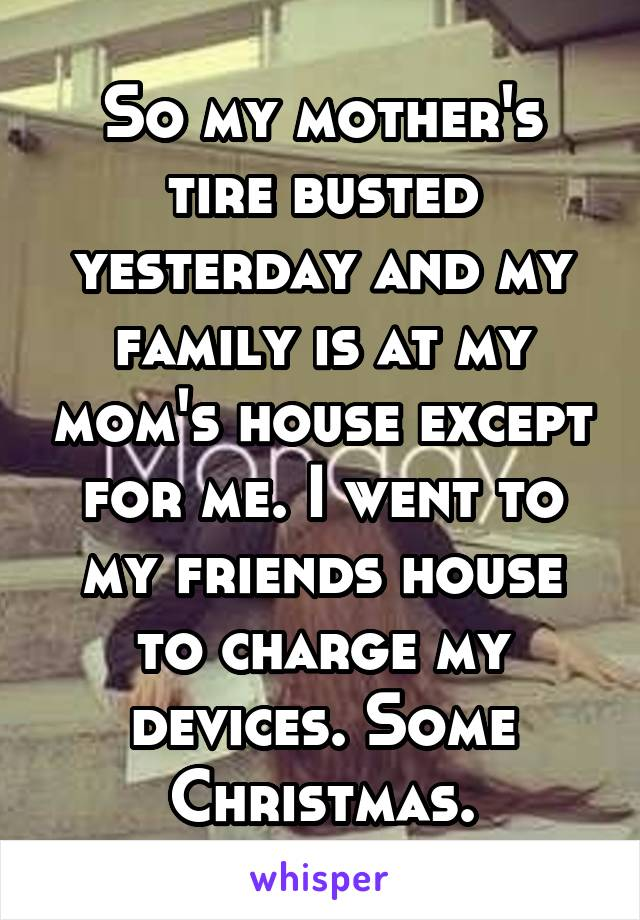 So my mother's tire busted yesterday and my family is at my mom's house except for me. I went to my friends house to charge my devices. Some Christmas.