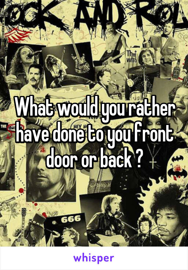 What would you rather have done to you front door or back ?