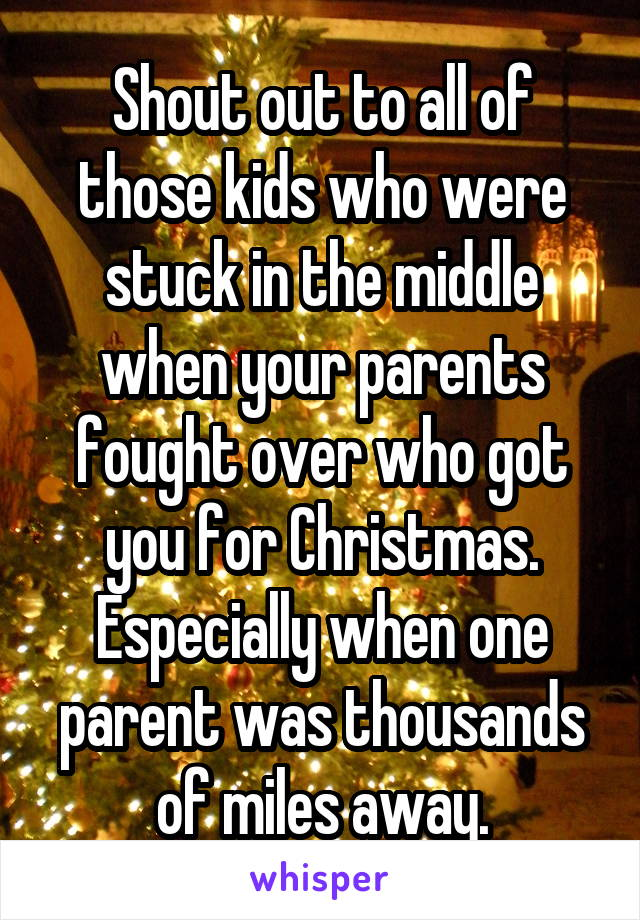 Shout out to all of those kids who were stuck in the middle when your parents fought over who got you for Christmas. Especially when one parent was thousands of miles away.