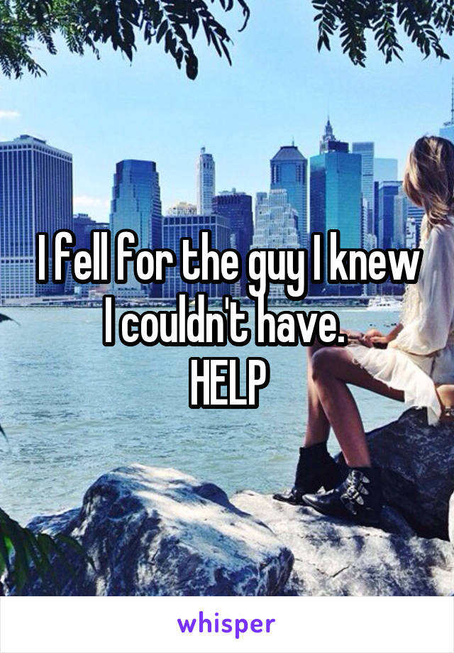 I fell for the guy I knew I couldn't have.  HELP