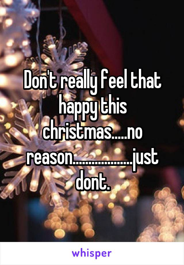 Don't really feel that happy this christmas.....no reason...................just dont.