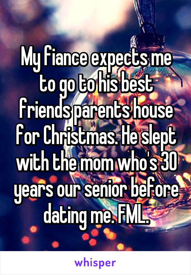 My fiance expects me to go to his best friends parents house for Christmas. He slept with the mom who's 30 years our senior before dating me. FML.