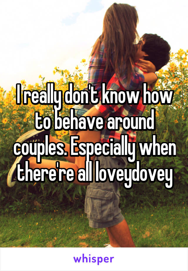 I really don't know how to behave around couples. Especially when there're all loveydovey