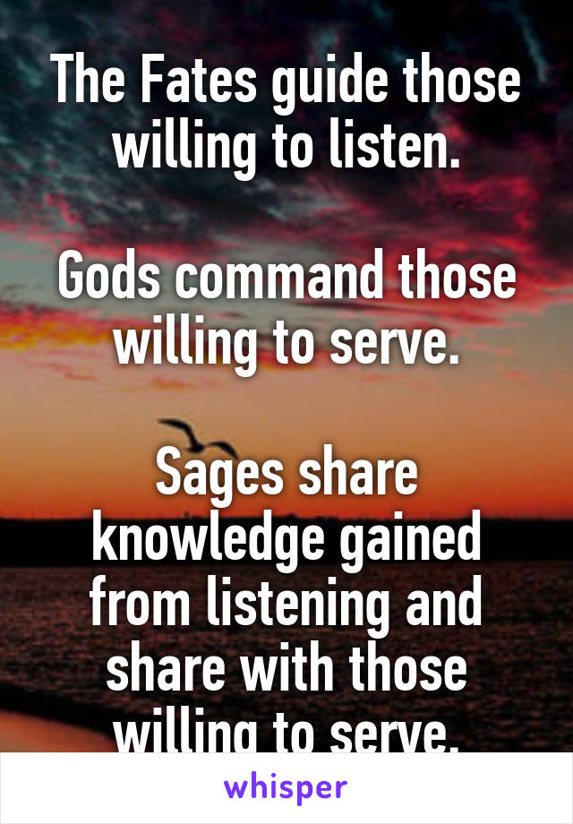 The Fates guide those willing to listen.  Gods command those willing to serve.  Sages share knowledge gained from listening and share with those willing to serve.