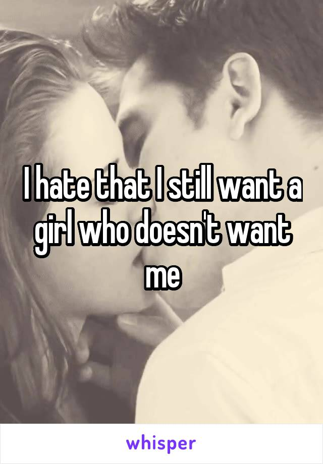I hate that I still want a girl who doesn't want me