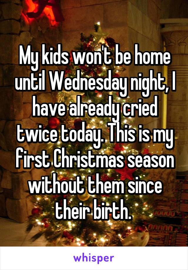 My kids won't be home until Wednesday night, I have already cried twice today. This is my first Christmas season without them since their birth.