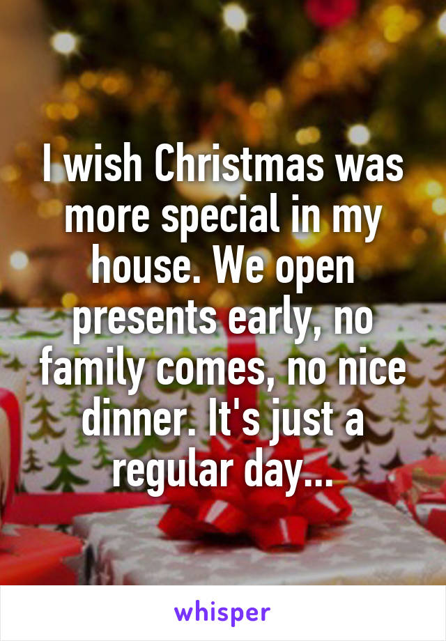 I wish Christmas was more special in my house. We open presents early, no family comes, no nice dinner. It's just a regular day...