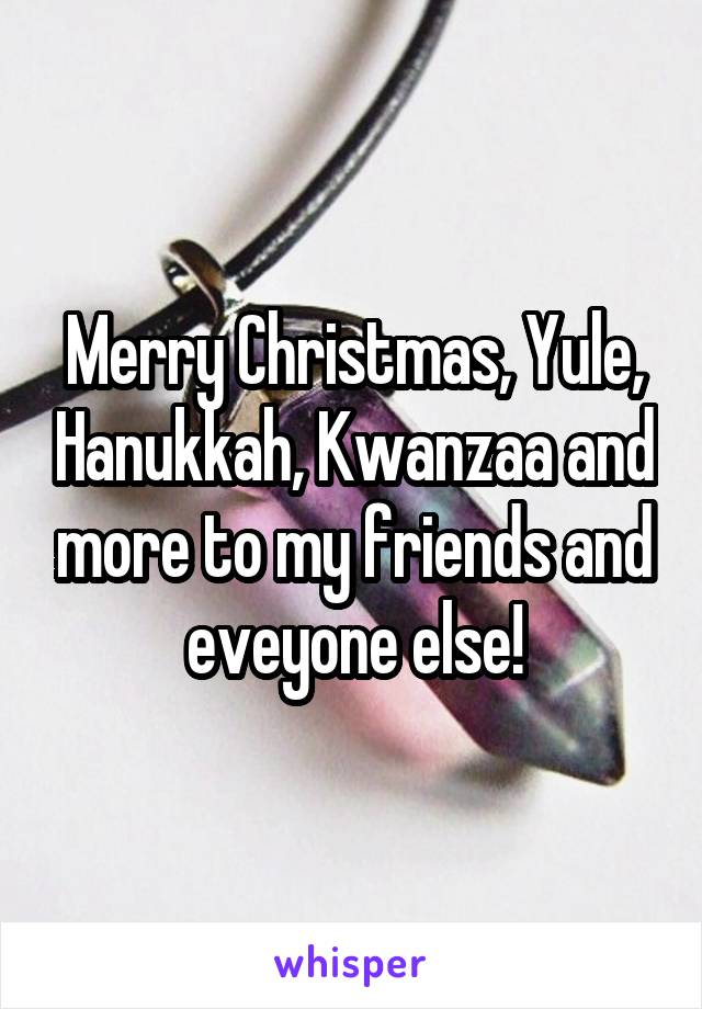 Merry Christmas, Yule, Hanukkah, Kwanzaa and more to my friends and eveyone else!