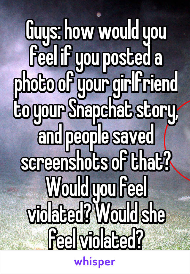 Guys: how would you feel if you posted a photo of your girlfriend to your Snapchat story, and people saved screenshots of that? Would you feel violated? Would she feel violated?