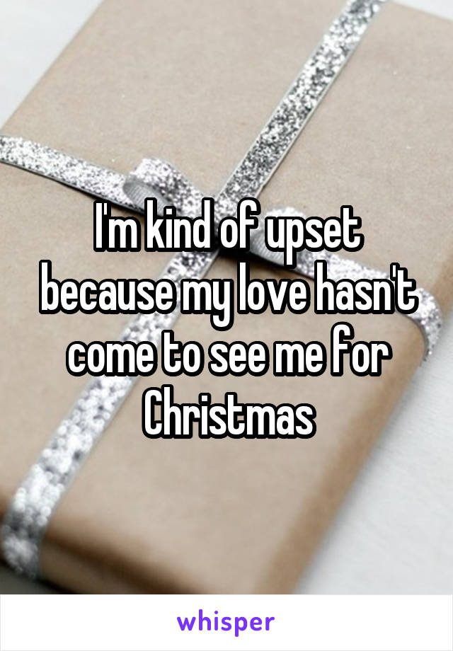 I'm kind of upset because my love hasn't come to see me for Christmas