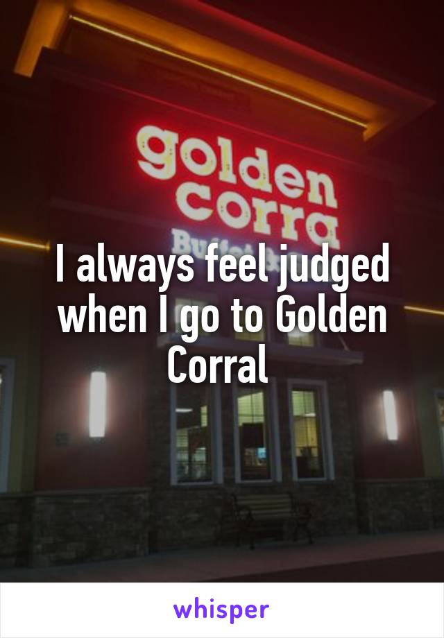 I always feel judged when I go to Golden Corral
