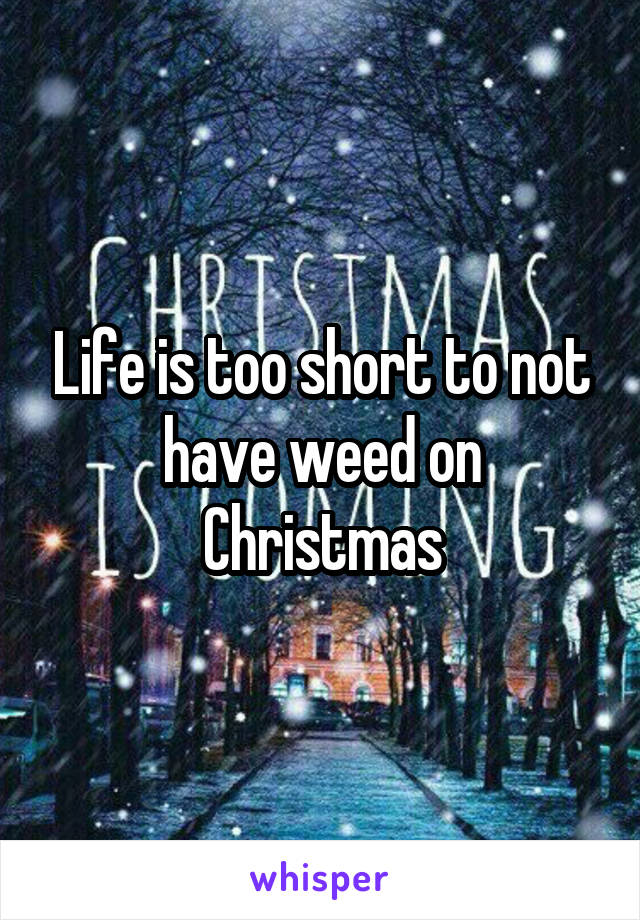 Life is too short to not have weed on Christmas
