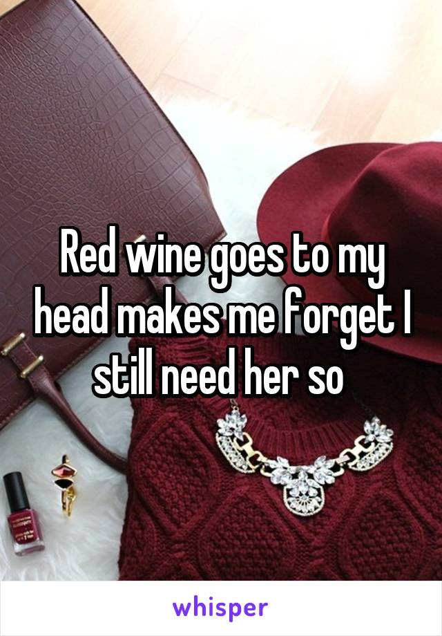 Red wine goes to my head makes me forget I still need her so