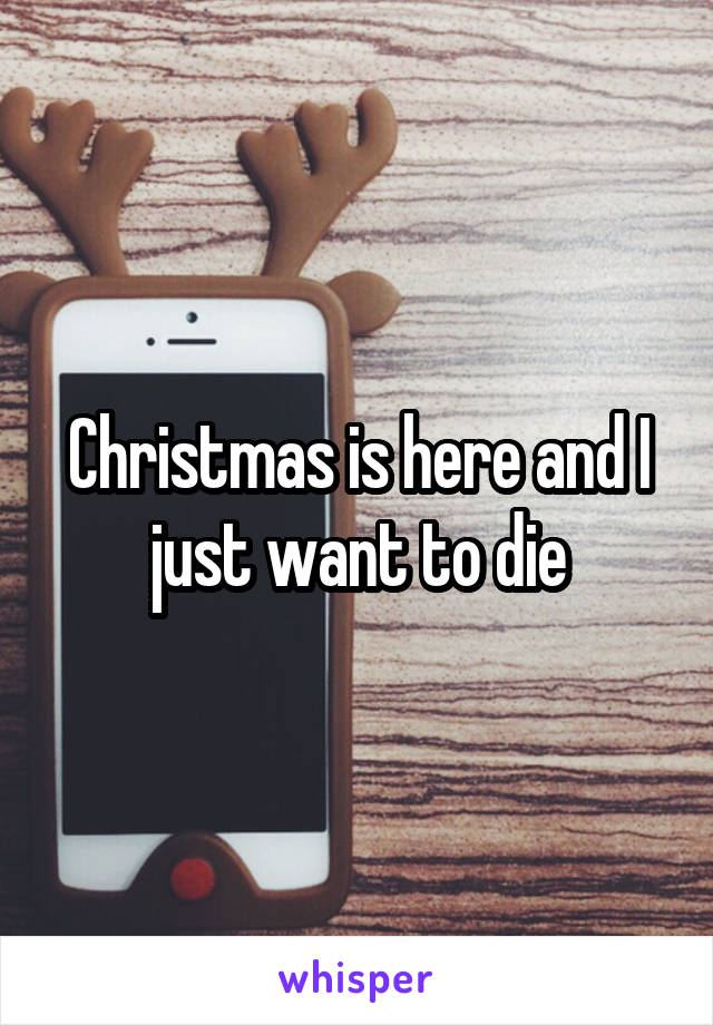Christmas is here and I just want to die