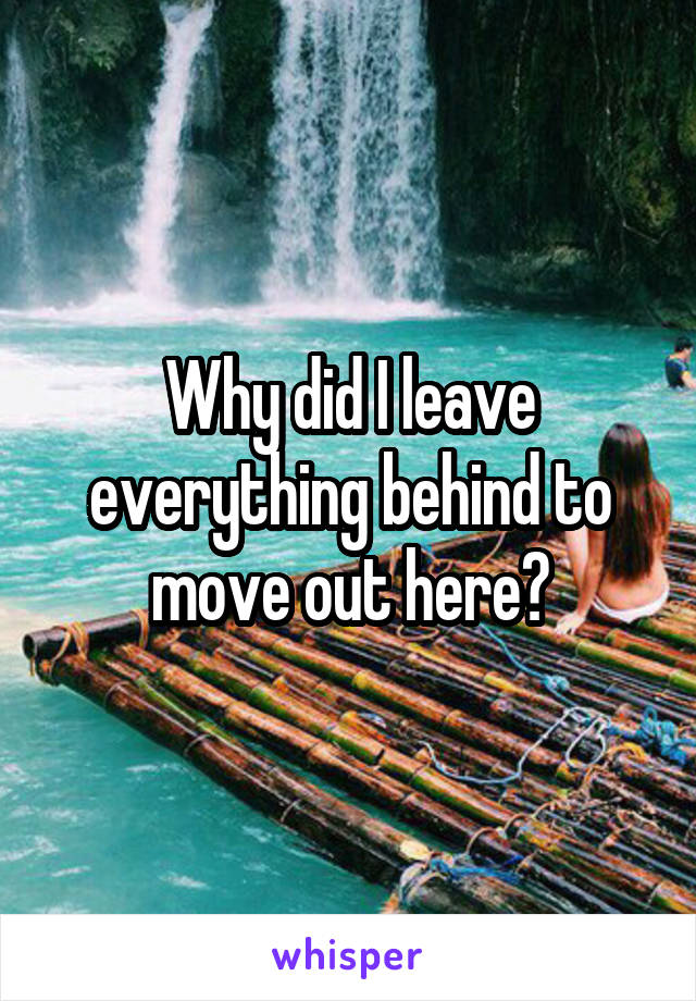 Why did I leave everything behind to move out here?