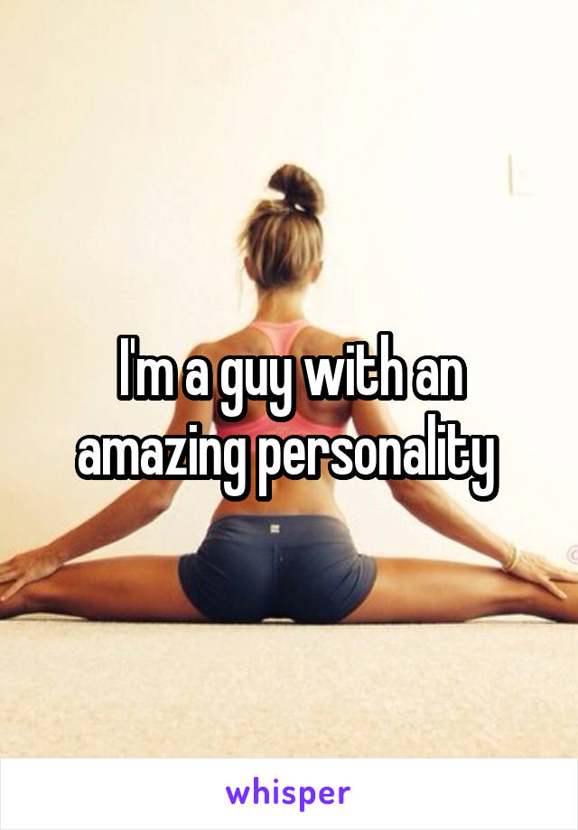 I'm a guy with an amazing personality