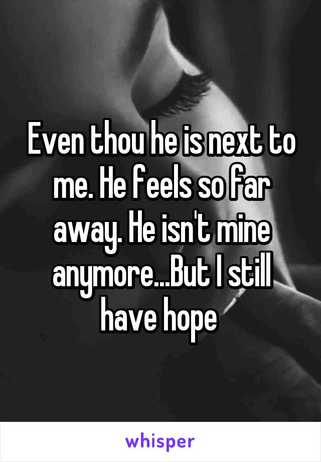 Even thou he is next to me. He feels so far away. He isn't mine anymore...But I still have hope