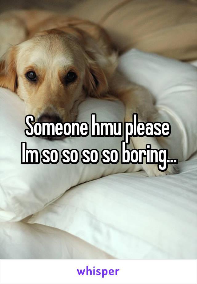 Someone hmu please  Im so so so so boring...