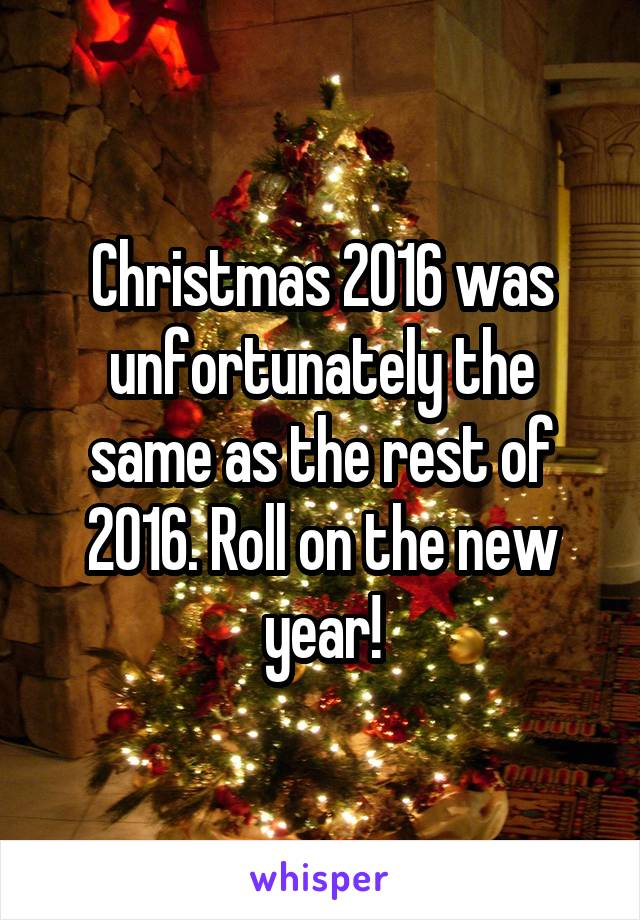 Christmas 2016 was unfortunately the same as the rest of 2016. Roll on the new year!
