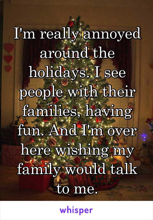 I'm really annoyed around the holidays. I see people with their families, having fun. And I'm over here wishing my family would talk to me.