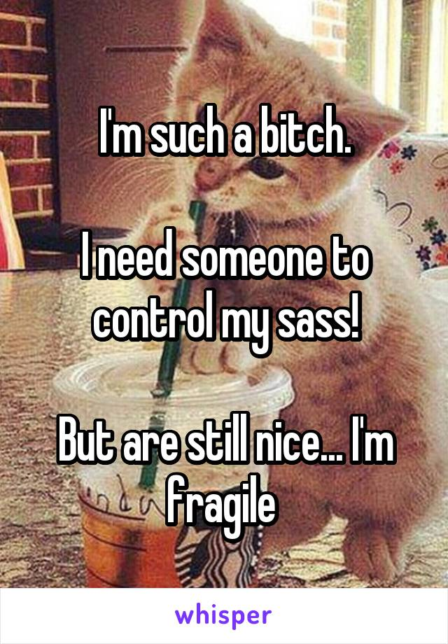 I'm such a bitch.  I need someone to control my sass!  But are still nice... I'm fragile