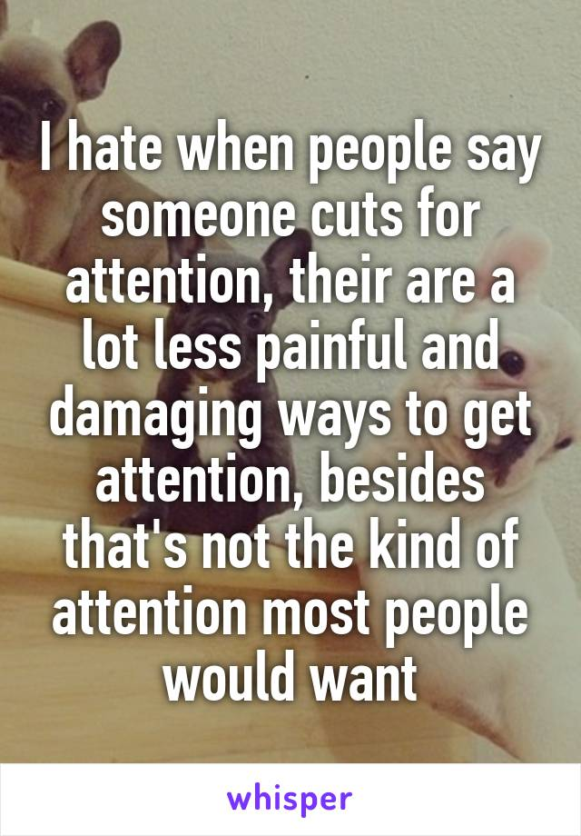 I hate when people say someone cuts for attention, their are a lot less painful and damaging ways to get attention, besides that's not the kind of attention most people would want