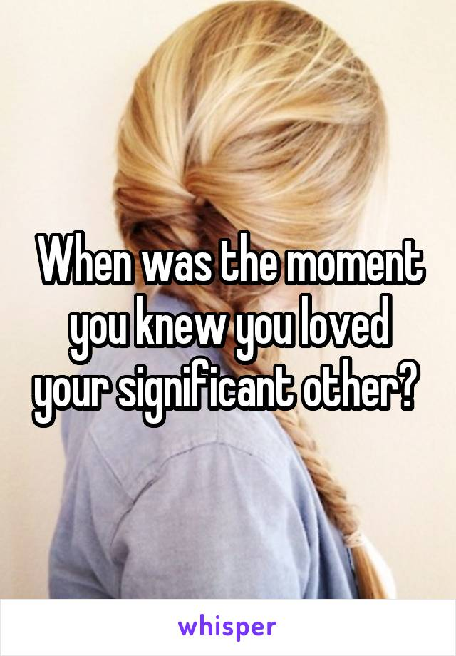 When was the moment you knew you loved your significant other?