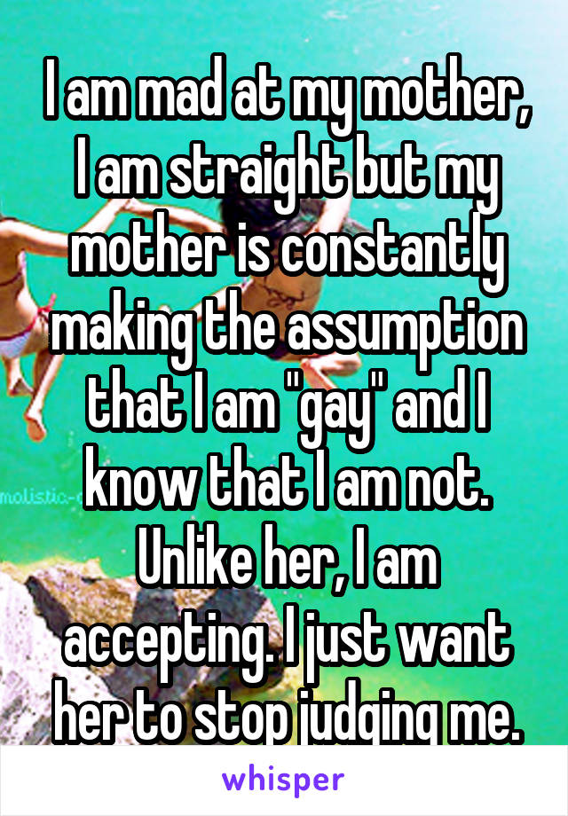 """I am mad at my mother, I am straight but my mother is constantly making the assumption that I am """"gay"""" and I know that I am not. Unlike her, I am accepting. I just want her to stop judging me."""