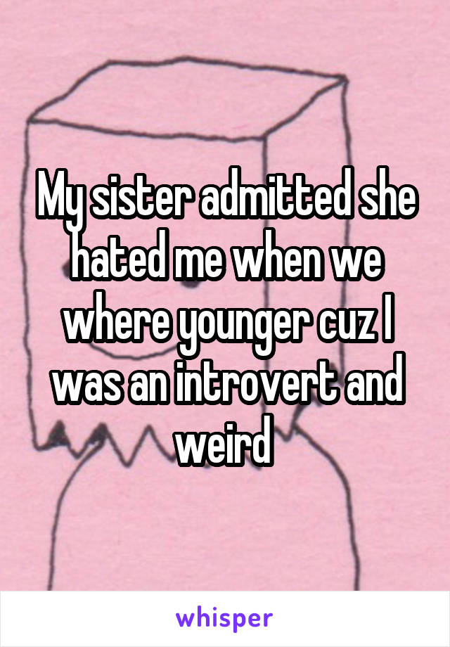 My sister admitted she hated me when we where younger cuz I was an introvert and weird