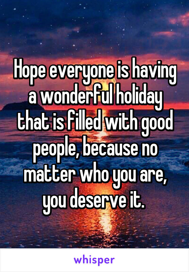 Hope everyone is having a wonderful holiday that is filled with good people, because no matter who you are, you deserve it.