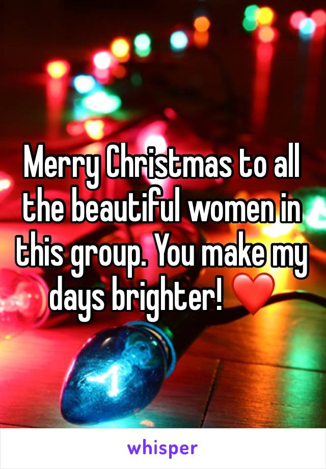 Merry Christmas to all the beautiful women in this group. You make my days brighter! ❤
