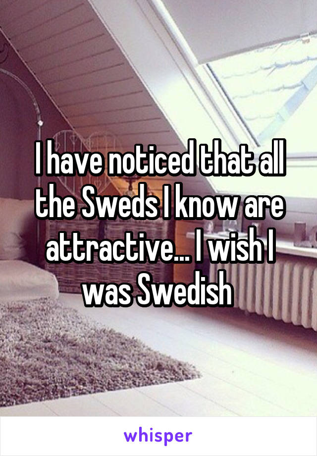 I have noticed that all the Sweds I know are attractive... I wish I was Swedish