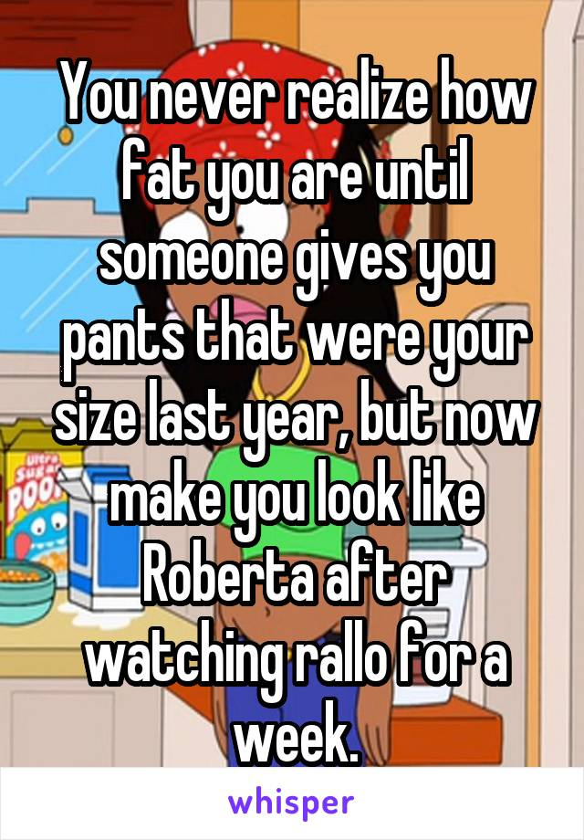 You never realize how fat you are until someone gives you pants that were your size last year, but now make you look like Roberta after watching rallo for a week.