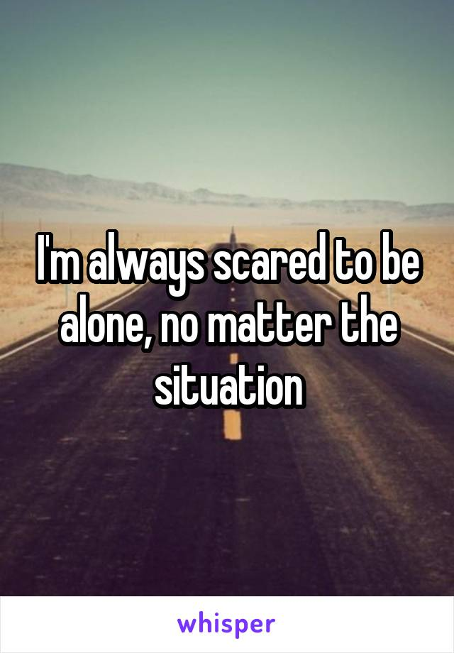 I'm always scared to be alone, no matter the situation