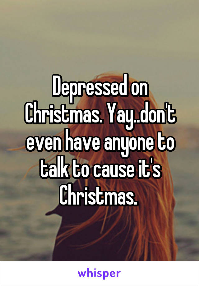 Depressed on Christmas. Yay..don't even have anyone to talk to cause it's Christmas.