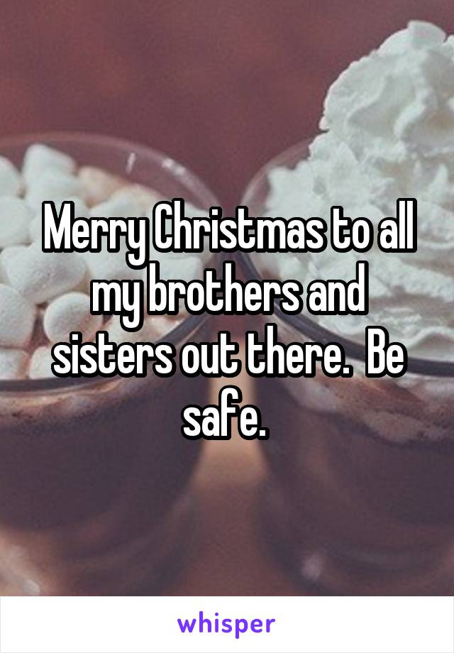 Merry Christmas to all my brothers and sisters out there.  Be safe.