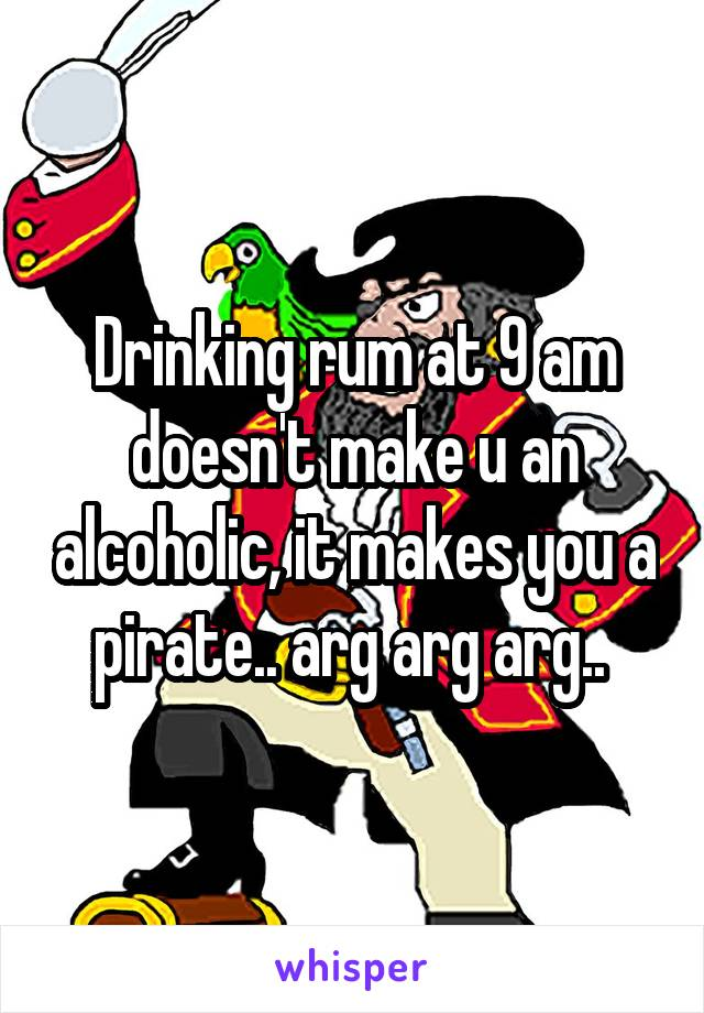 Drinking rum at 9 am doesn't make u an alcoholic, it makes you a pirate.. arg arg arg..
