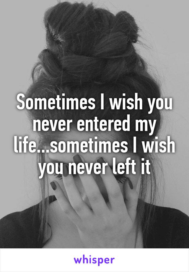Sometimes I wish you never entered my life...sometimes I wish you never left it