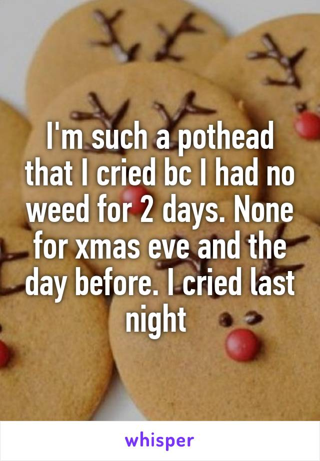 I'm such a pothead that I cried bc I had no weed for 2 days. None for xmas eve and the day before. I cried last night