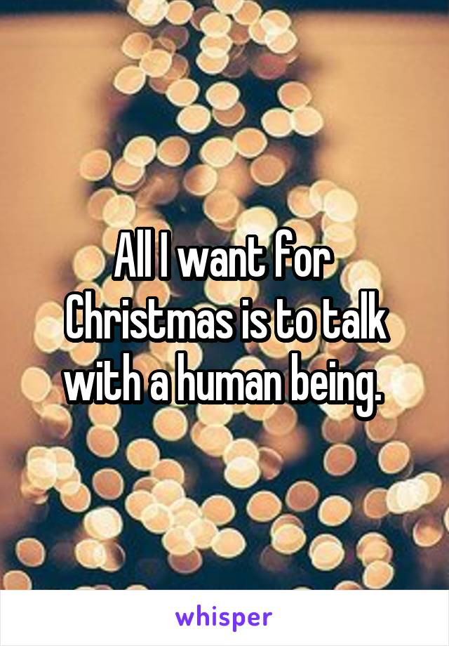 All I want for  Christmas is to talk with a human being.
